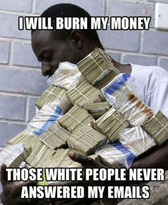 Prince of Nigeria - I will burn my money. Those white people never answered my emails